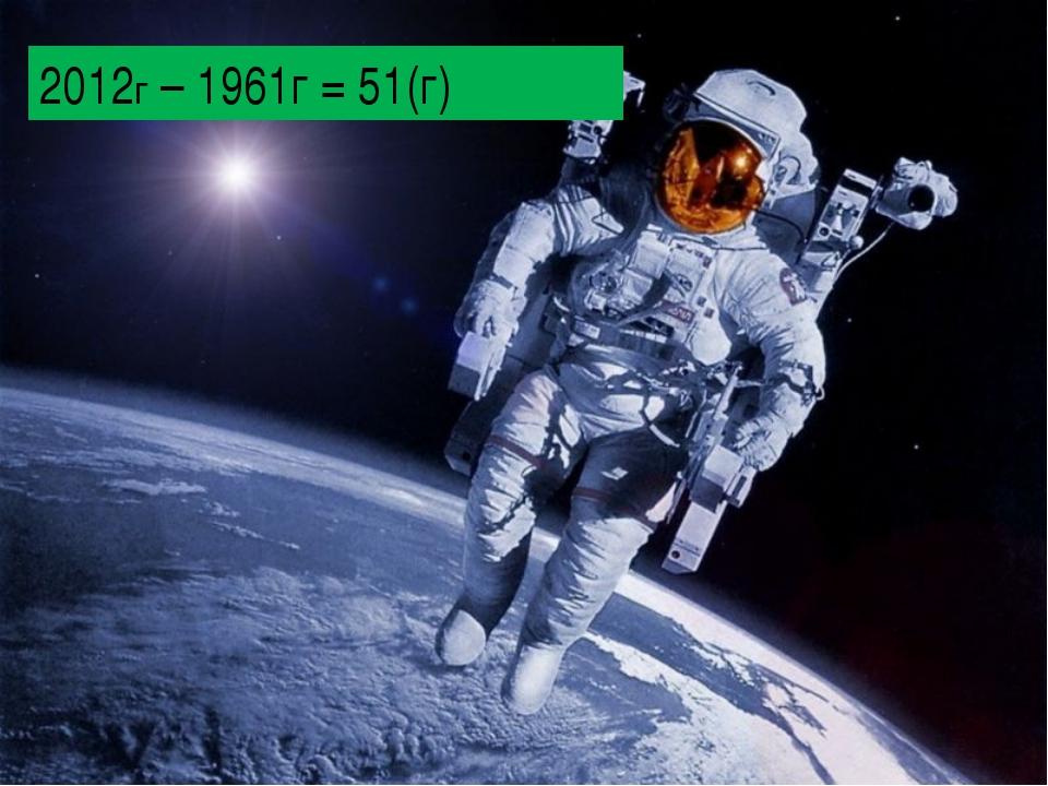 2012г – 1961г = 51(г)