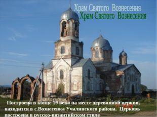. Построена в конце 19 века на месте деревянной церкви, находится в с.Вознесе