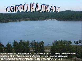Название озера произошло от башкирского слова, означающего «щит». Это объясня