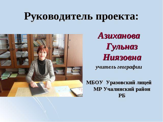 Руководитель проекта: Азиханова Гульназ Ниязовна учитель географии МБОУ Уразо...