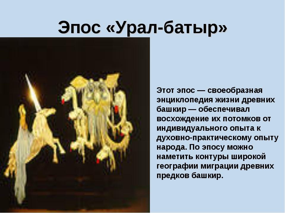 Эпос «Урал-батыр» Этот эпос — своеобразная энциклопедия жизни древних башкир...