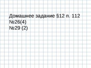Домашнее задание §12 п. 112 №26(4) №29 (2)