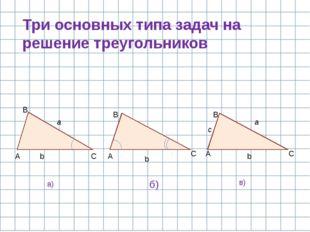 Три основных типа задач на решение треугольников C A B C A B C b b a c A B a
