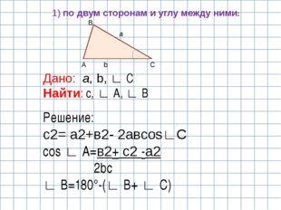 C A B a b Дано: a, b, ∟ C Найти: с, ∟ A, ∟ B Решение: с2= а2+в2- 2авcos∟С cos