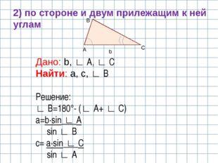A B C b 2) по стороне и двум прилежащим к ней углам Дано: b, ∟ A, ∟ C Найти: