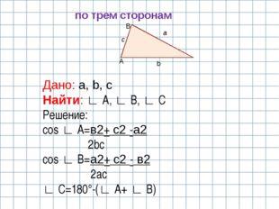 A B b a c по трем сторонам Дано: a, b, c Найти: ∟ A, ∟ B, ∟ C Решение: cos ∟