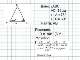 Дано: ∆АВС АС=12см ∟ А =75° ∟ С= 60° Найти: АВ Решение: ∟ В =180°- (60°+ 75°
