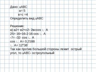 Дано: ∆АВС а= 5 в=с =4 Определить вид ∆АВС  Решение: а) а2= в2+с2- 2всcos ∟