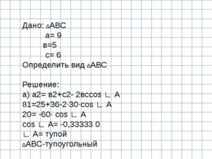 Дано: ∆АВС а= 9 в=5 с= 6 Определить вид ∆АВС  Решение: а) а2= в2+с2- 2всcos
