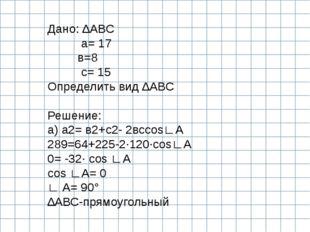 Дано: ∆АВС а= 17 в=8 с= 15 Определить вид ∆АВС  Решение: а) а2= в2+с2- 2всco