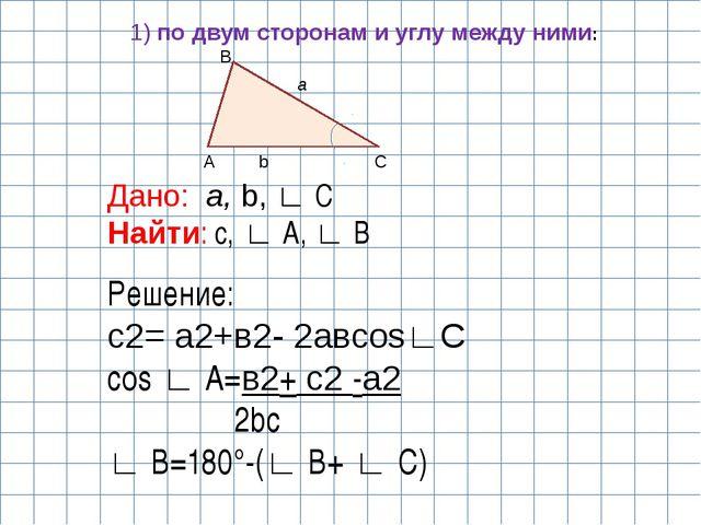 C A B a b Дано: a, b, ∟ C Найти: с, ∟ A, ∟ B Решение: с2= а2+в2- 2авcos∟С cos...