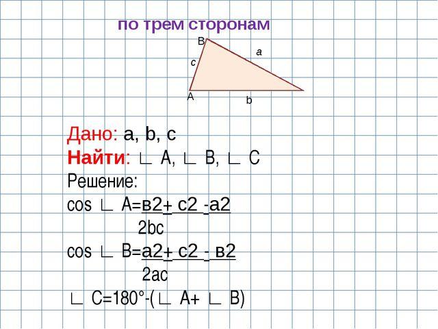 A B b a c по трем сторонам Дано: a, b, c Найти: ∟ A, ∟ B, ∟ C Решение: cos ∟...