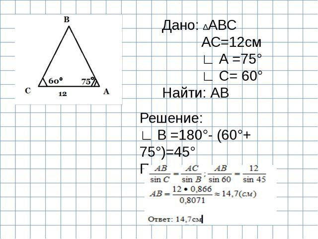 Дано: ∆АВС АС=12см ∟ А =75° ∟ С= 60° Найти: АВ Решение: ∟ В =180°- (60°+ 75°...