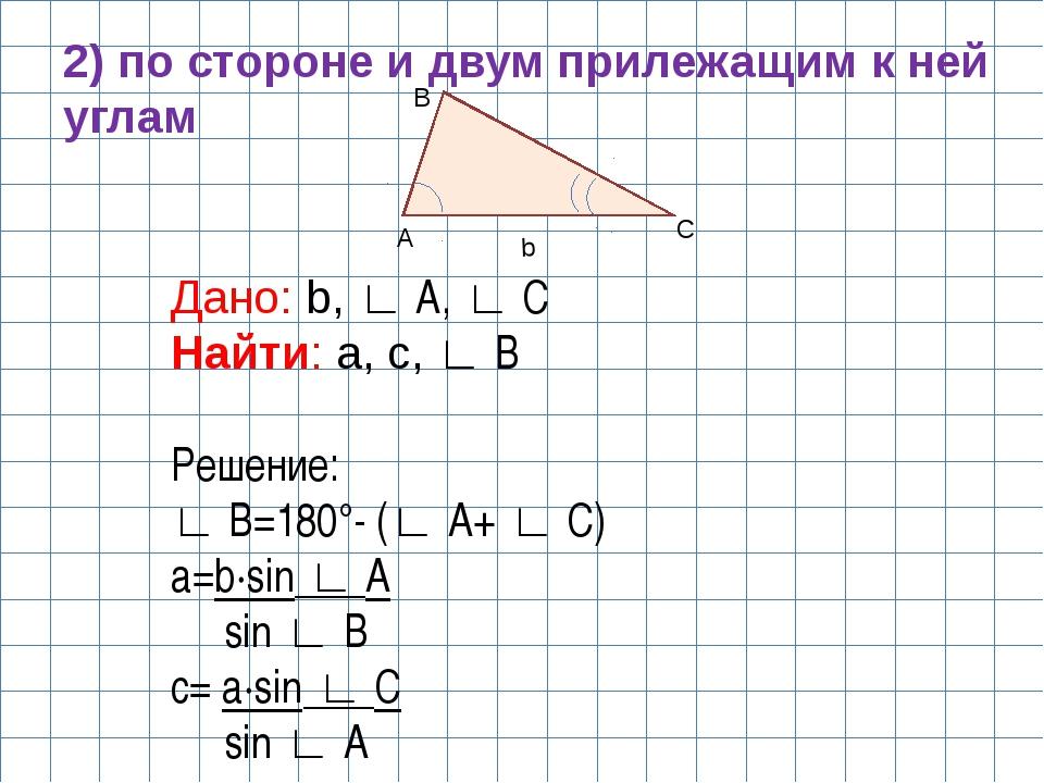 A B C b 2) по стороне и двум прилежащим к ней углам Дано: b, ∟ A, ∟ C Найти:...