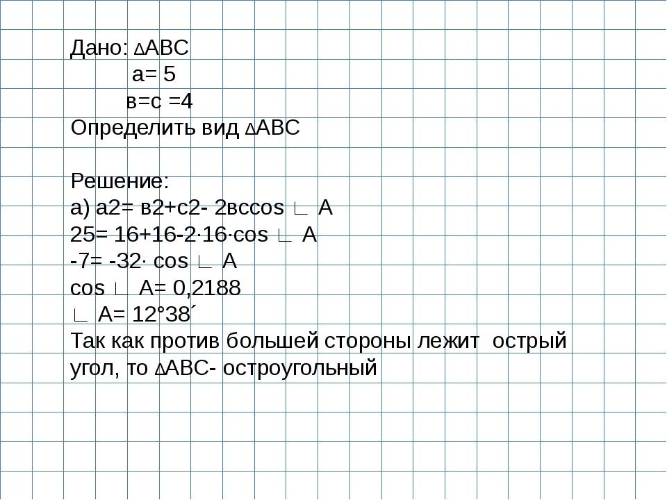 Дано: ∆АВС а= 5 в=с =4 Определить вид ∆АВС  Решение: а) а2= в2+с2- 2всcos ∟...