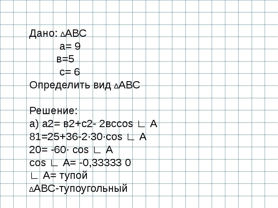 Дано: ∆АВС а= 9 в=5 с= 6 Определить вид ∆АВС  Решение: а) а2= в2+с2- 2всcos...
