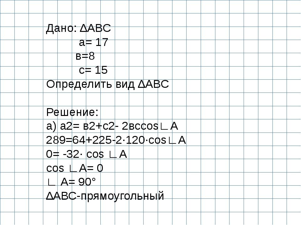 Дано: ∆АВС а= 17 в=8 с= 15 Определить вид ∆АВС  Решение: а) а2= в2+с2- 2всco...