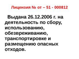 Лицензия № от – 51 - 000812 Выдана 26.12.2006 г. на деятельность по сбору, ис
