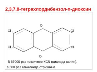 2,3,7,8-тетрахлордибензол-п-диоксин O Cl O Cl Cl Cl O В 67000 раз токсичнее К