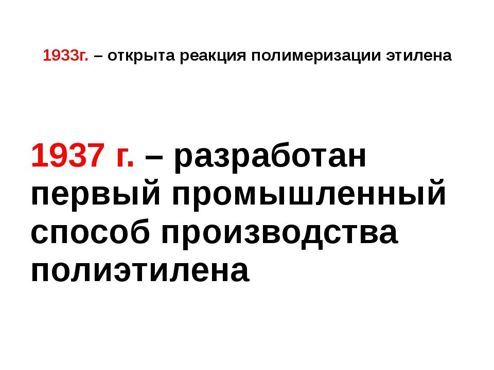 1933г. – открыта реакция полимеризации этилена 1937 г. – разработан первый п...