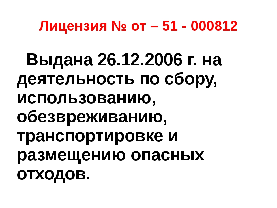 Лицензия № от – 51 - 000812 Выдана 26.12.2006 г. на деятельность по сбору, ис...