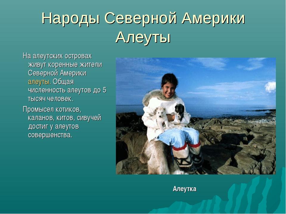 Народы Северной Америки Алеуты На алеутских островах живут коренные жители Се...