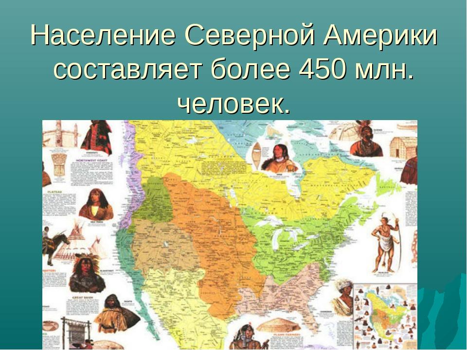 Население Северной Америки составляет более 450 млн. человек.