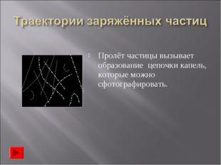 Пролёт частицы вызывает образование цепочки капель, которые можно сфотографир