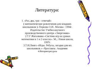 Литература: 1. «Раз, два, три—отвечай» ( математические развлечения для млад