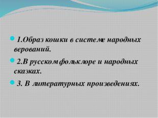 1.Образ кошки в системе народных верований. 2.В русском фольклоре и народных