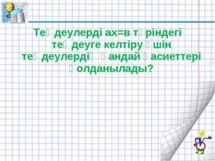 Теңдеулерді ах=в түріндегі теңдеуге келтіру үшін теңдеулердің қандай қасиетте