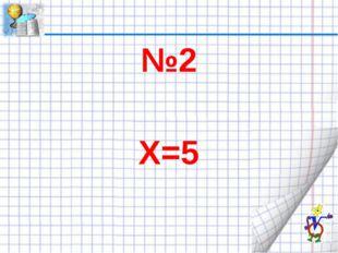 №2 Х=5