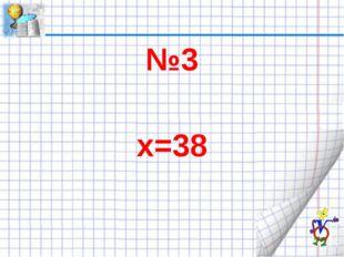 №3 х=38