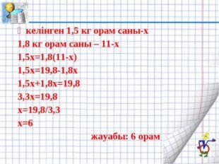 Әкелінген 1,5 кг орам саны-х 1,8 кг орам саны – 11-х 1,5х=1,8(11-х) 1,5х=19,8