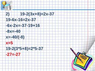 2) 19-2(3х+8)=2х-37 19-6х-16=2х-37 -6х-2х=-37-19+16 -8х=-40 х=-40/(-8) х=5 19