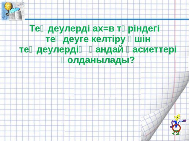 Теңдеулерді ах=в түріндегі теңдеуге келтіру үшін теңдеулердің қандай қасиетте...