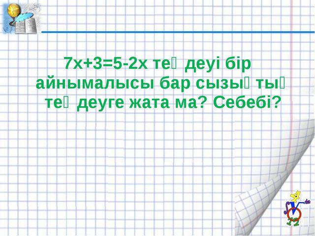 7х+3=5-2х теңдеуі бір айнымалысы бар сызықтық теңдеуге жата ма? Себебі?