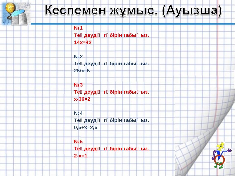 №1 Теңдеудің түбірін табыңыз. 14х=42 №2 Теңдеудің түбірін табыңыз. 25/х=5...