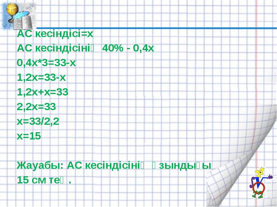 АС кесіндісі=х АС кесіндісінің 40% - 0,4х 0,4х*3=33-х 1,2х=33-х 1,2х+х=33 2,2...