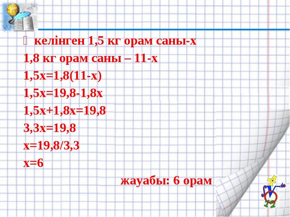 Әкелінген 1,5 кг орам саны-х 1,8 кг орам саны – 11-х 1,5х=1,8(11-х) 1,5х=19,8...