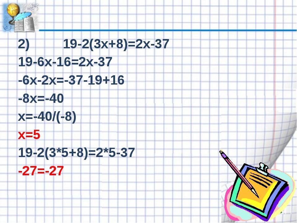 2) 19-2(3х+8)=2х-37 19-6х-16=2х-37 -6х-2х=-37-19+16 -8х=-40 х=-40/(-8) х=5 19...