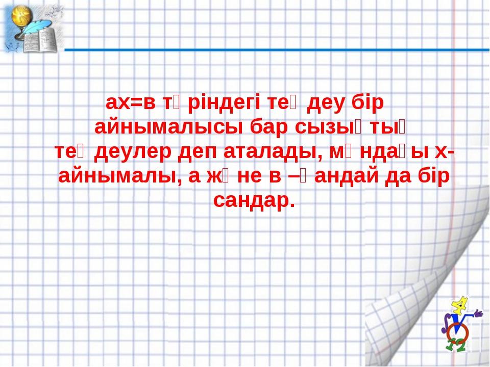 ах=в түріндегі теңдеу бір айнымалысы бар сызықтық теңдеулер деп аталады, мұн...
