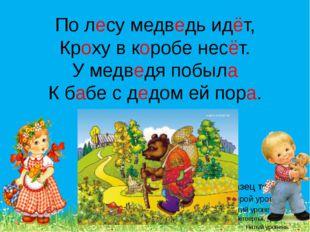 По лесу медведь идёт, Кроху в коробе несёт. У медведя побыла К бабе с дедом е