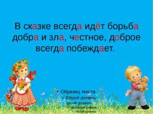 В сказке всегда идёт борьба добра и зла, честное, доброе всегда побеждает.