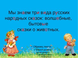 Мы знаем три вида русских народных сказок: волшебные, бытовые сказки о животн