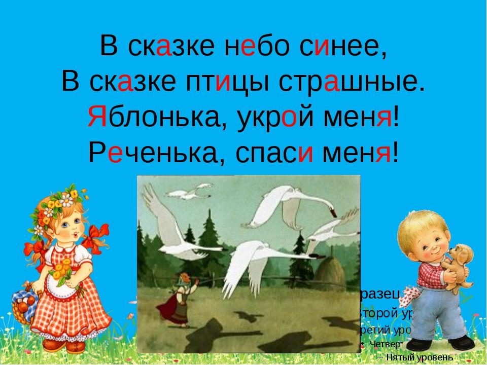 В сказке небо синее, В сказке птицы страшные. Яблонька, укрой меня! Реченька,...