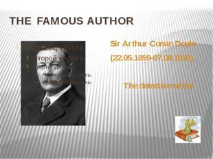 THE FAMOUS AUTHOR Sir Arthur Conan Doyle (22.05.1859-07.08.1930) The detectiv