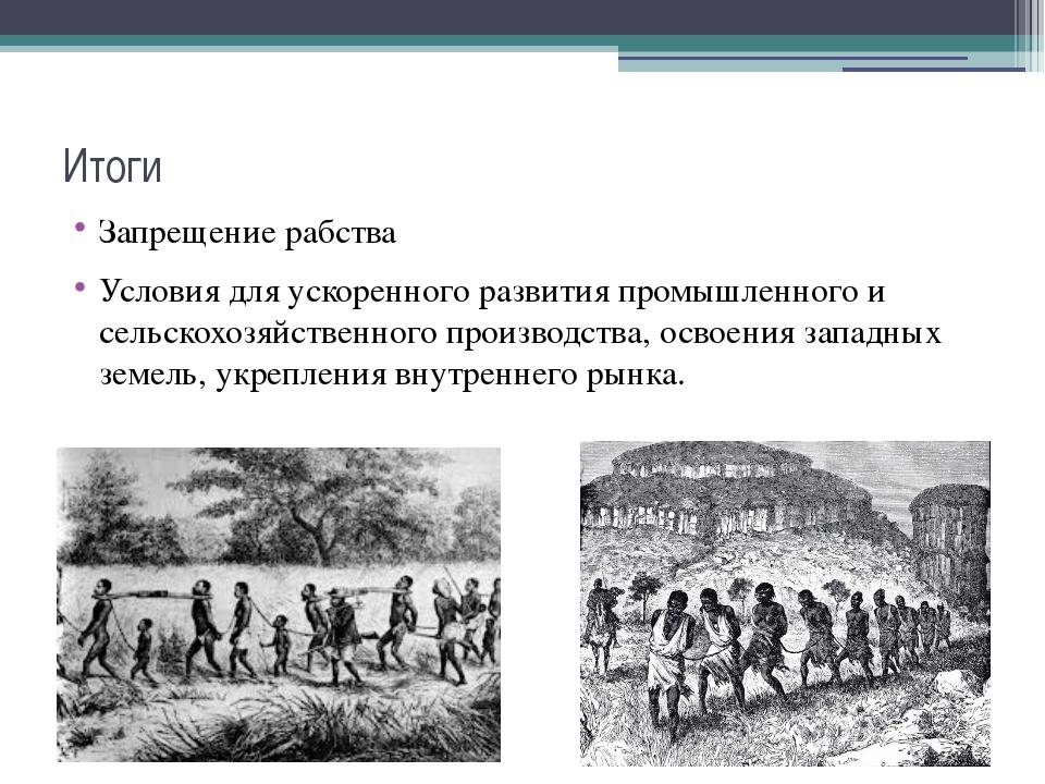 Итоги Запрещение рабства Условия для ускоренного развития промышленного и сел...