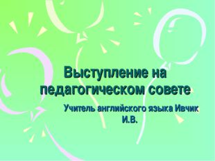 Выступление на педагогическом совете Учитель английского языка Ивчик И.В.