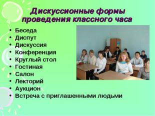 Дискуссионные формы проведения классного часа Беседа Диспут Дискуссия Конфере